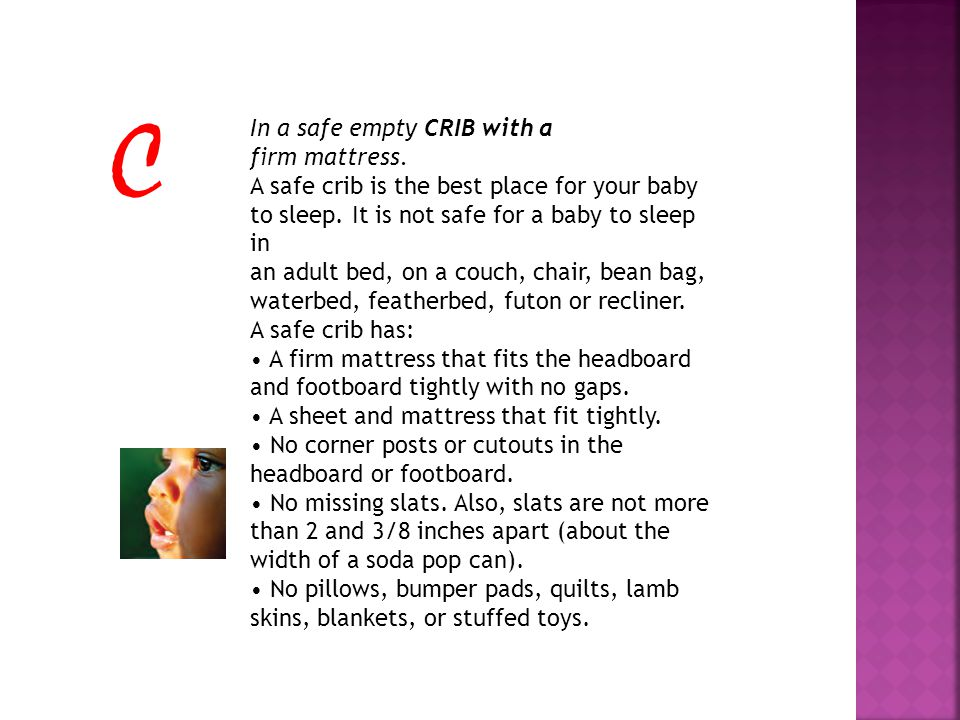 In a safe empty CRIB with a firm mattress. A safe crib is the best place for your baby to sleep.