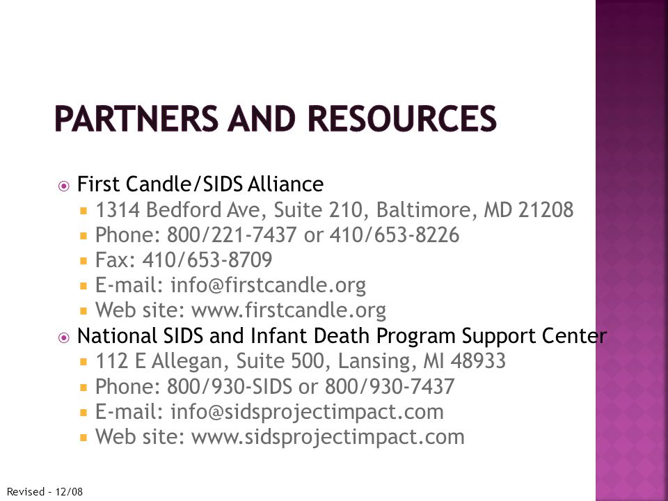  First Candle/SIDS Alliance  1314 Bedford Ave, Suite 210, Baltimore, MD  Phone: 800/ or 410/  Fax: 410/     Web site:    National SIDS and Infant Death Program Support Center  112 E Allegan, Suite 500, Lansing, MI  Phone: 800/930-SIDS or 800/     Web site:   Revised – 12/08