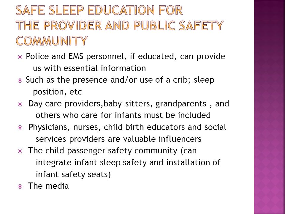  Police and EMS personnel, if educated, can provide us with essential information  Such as the presence and/or use of a crib; sleep position, etc  Day care providers,baby sitters, grandparents, and others who care for infants must be included  Physicians, nurses, child birth educators and social services providers are valuable influencers  The child passenger safety community (can integrate infant sleep safety and installation of infant safety seats)  The media