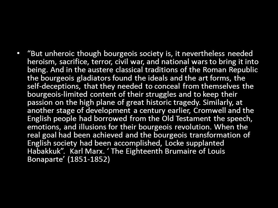 """""""But unheroic though bourgeois society is, it nevertheless needed heroism, sacrifice, terror, civil war, and national wars to bring it into being. And"""
