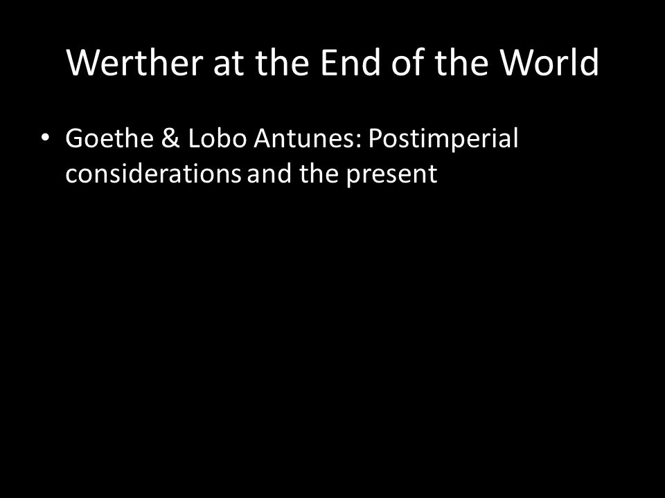 Werther at the End of the World Goethe & Lobo Antunes: Postimperial considerations and the present