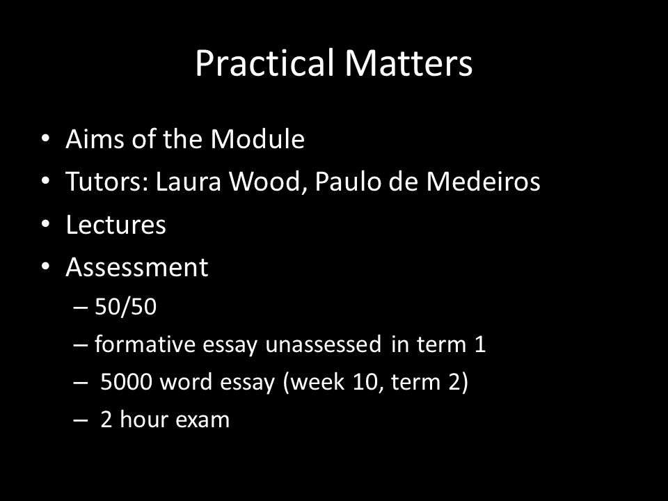 Practical Matters Aims of the Module Tutors: Laura Wood, Paulo de Medeiros Lectures Assessment – 50/50 – formative essay unassessed in term 1 – 5000 word essay (week 10, term 2) – 2 hour exam