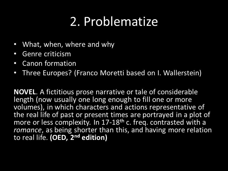 2. Problematize What, when, where and why Genre criticism Canon formation Three Europes? (Franco Moretti based on I. Wallerstein) NOVEL. A fictitious