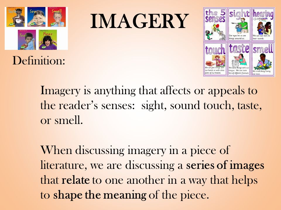 IMAGERY Definition: Imagery is anything that affects or appeals to the reader's senses: sight, sound touch, taste, or smell.