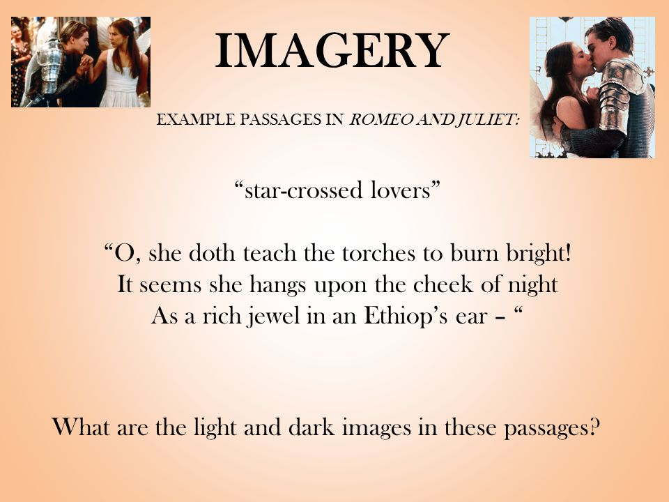 IMAGERY EXAMPLE PASSAGES IN ROMEO AND JULIET: star-crossed lovers O, she doth teach the torches to burn bright.