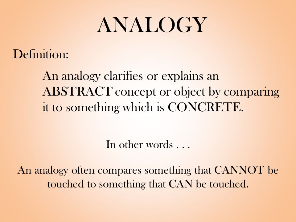 ANALOGY Definition: An analogy clarifies or explains an ABSTRACT concept or object by comparing it to something which is CONCRETE.