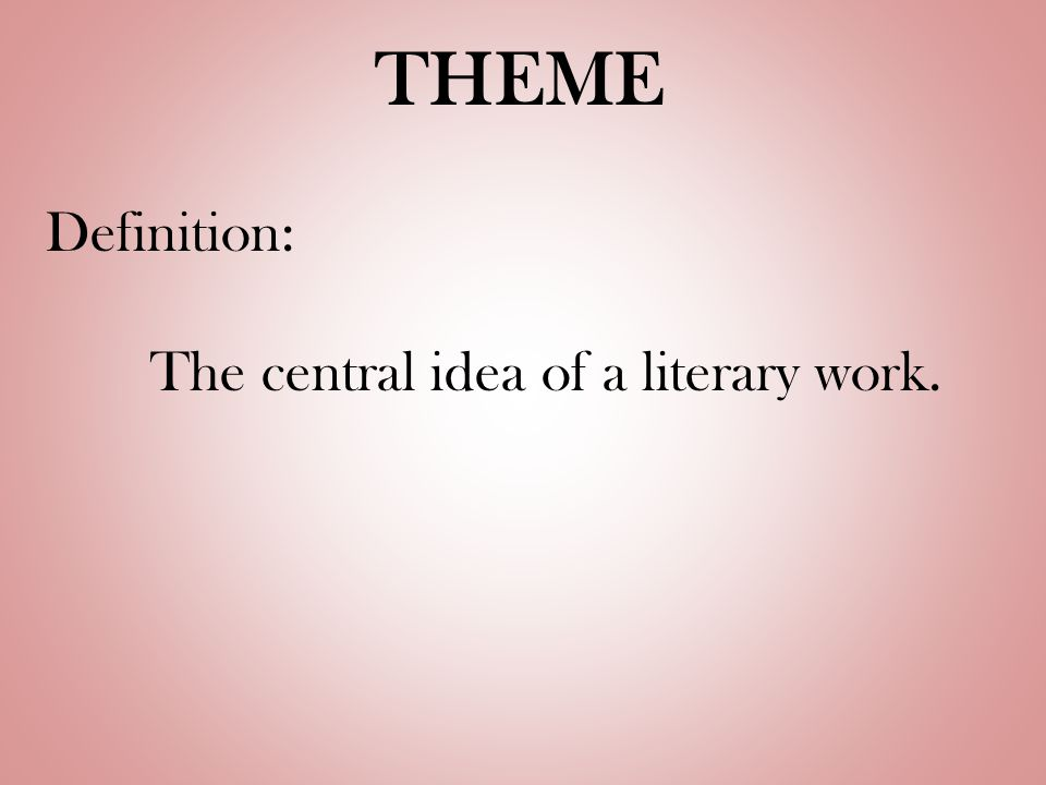 THEME Definition: The central idea of a literary work.