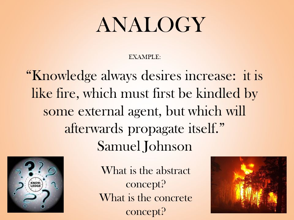ANALOGY EXAMPLE: Knowledge always desires increase: it is like fire, which must first be kindled by some external agent, but which will afterwards propagate itself. Samuel Johnson What is the abstract concept.