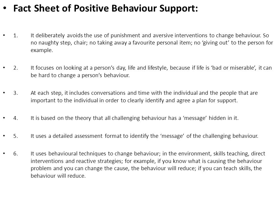 Fact Sheet of Positive Behaviour Support: 1. It deliberately avoids the use of punishment and aversive interventions to change behaviour. So no naught