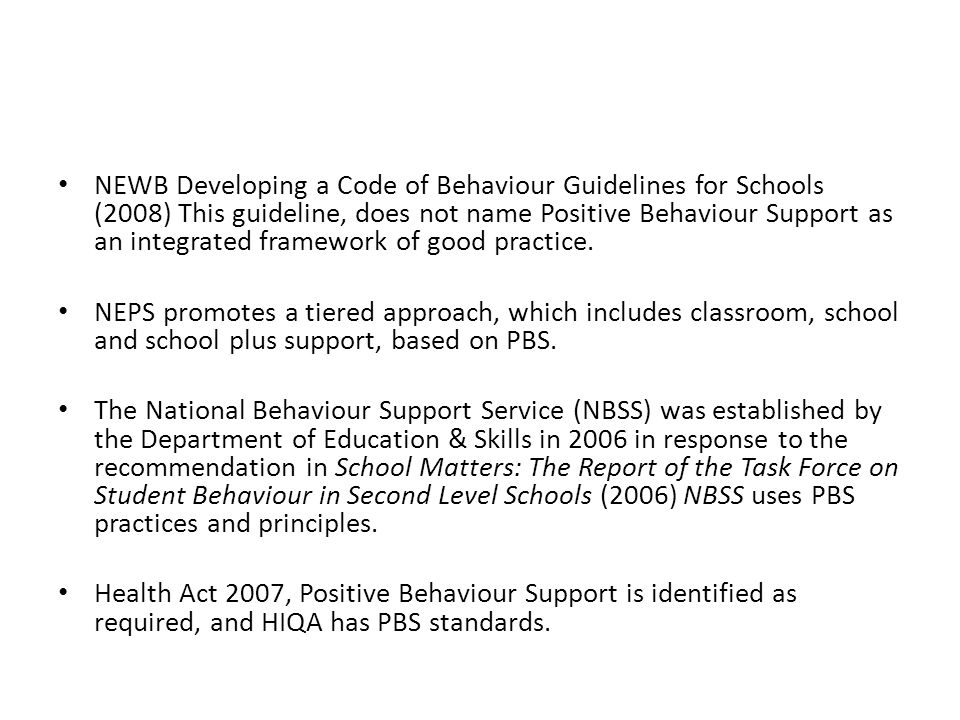 NEWB Developing a Code of Behaviour Guidelines for Schools (2008) This guideline, does not name Positive Behaviour Support as an integrated framework
