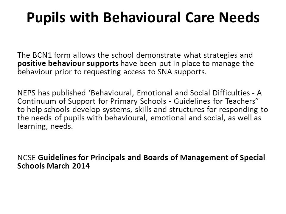 Pupils with Behavioural Care Needs The BCN1 form allows the school demonstrate what strategies and positive behaviour supports have been put in place