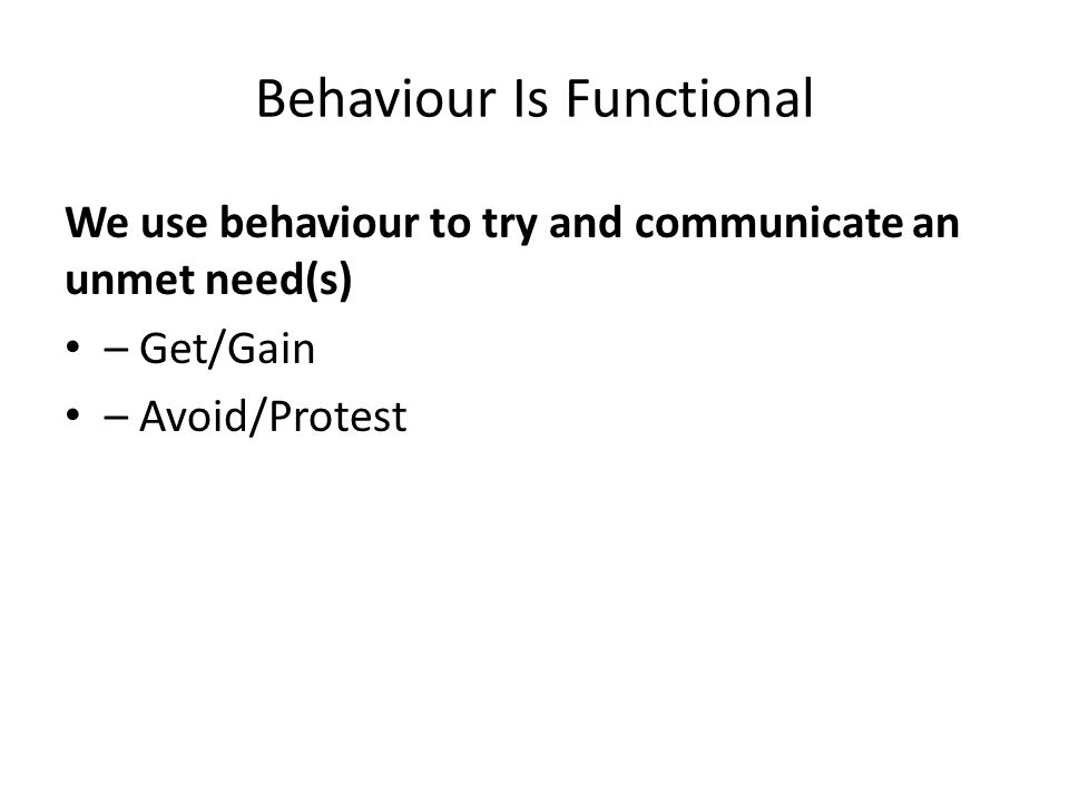 Behaviour Is Functional We use behaviour to try and communicate an unmet need(s) – Get/Gain – Avoid/Protest