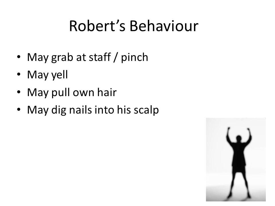 Robert's Behaviour May grab at staff / pinch May yell May pull own hair May dig nails into his scalp