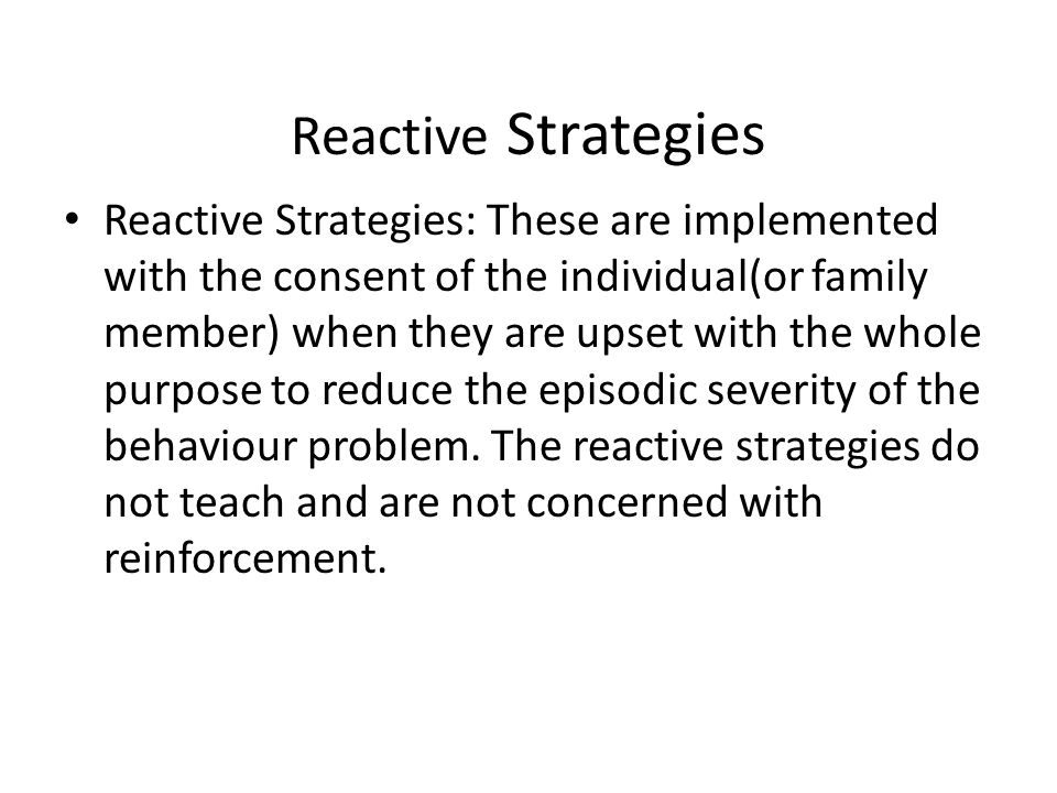 Reactive Strategies Reactive Strategies: These are implemented with the consent of the individual(or family member) when they are upset with the whole