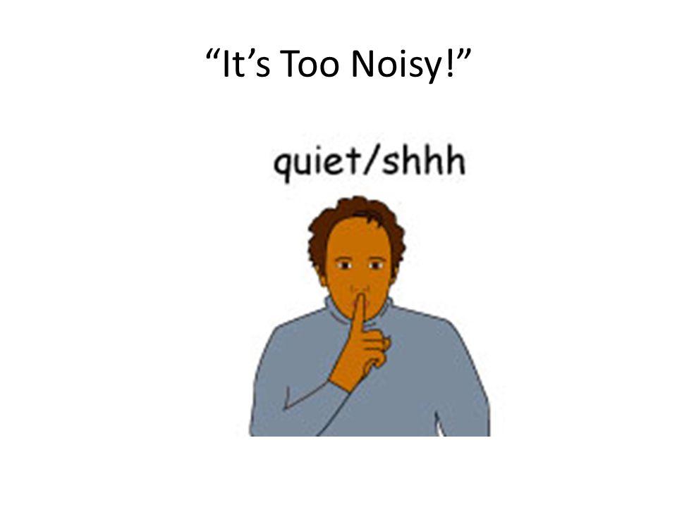 """""""It's Too Noisy!"""""""