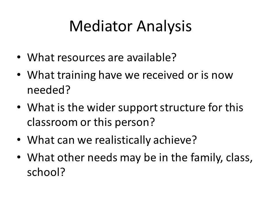 Mediator Analysis What resources are available? What training have we received or is now needed? What is the wider support structure for this classroo
