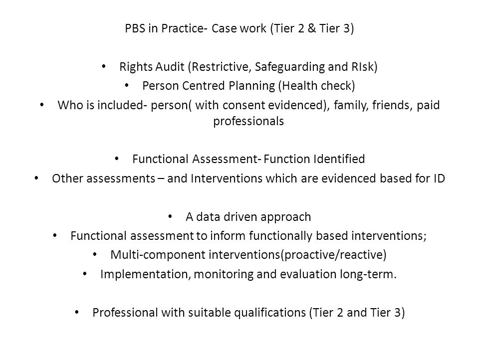 PBS in Practice- Case work (Tier 2 & Tier 3) Rights Audit (Restrictive, Safeguarding and RIsk) Person Centred Planning (Health check) Who is included-