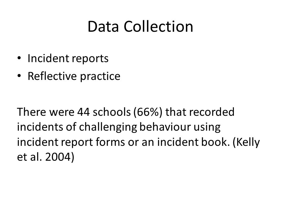 Data Collection Incident reports Reflective practice There were 44 schools (66%) that recorded incidents of challenging behaviour using incident repor