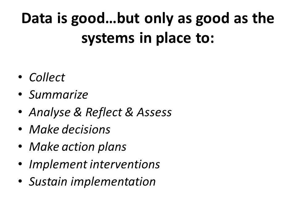 Data is good…but only as good as the systems in place to: Collect Summarize Analyse & Reflect & Assess Make decisions Make action plans Implement inte