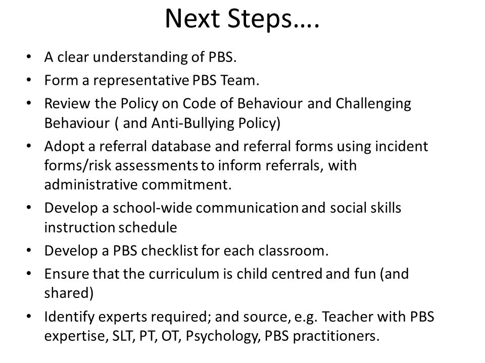 Next Steps…. A clear understanding of PBS. Form a representative PBS Team. Review the Policy on Code of Behaviour and Challenging Behaviour ( and Anti