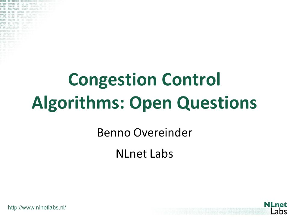 http://www.nlnetlabs.nl/ NLnet Labs What This Talk is Not About Details of TCP congestion avoidance and control algorithms Research on improvements of TCP congestion avoidance algorithms Measurements of TCP congestion avoidance algorithm performance None of this, but –highlight current open question and future research