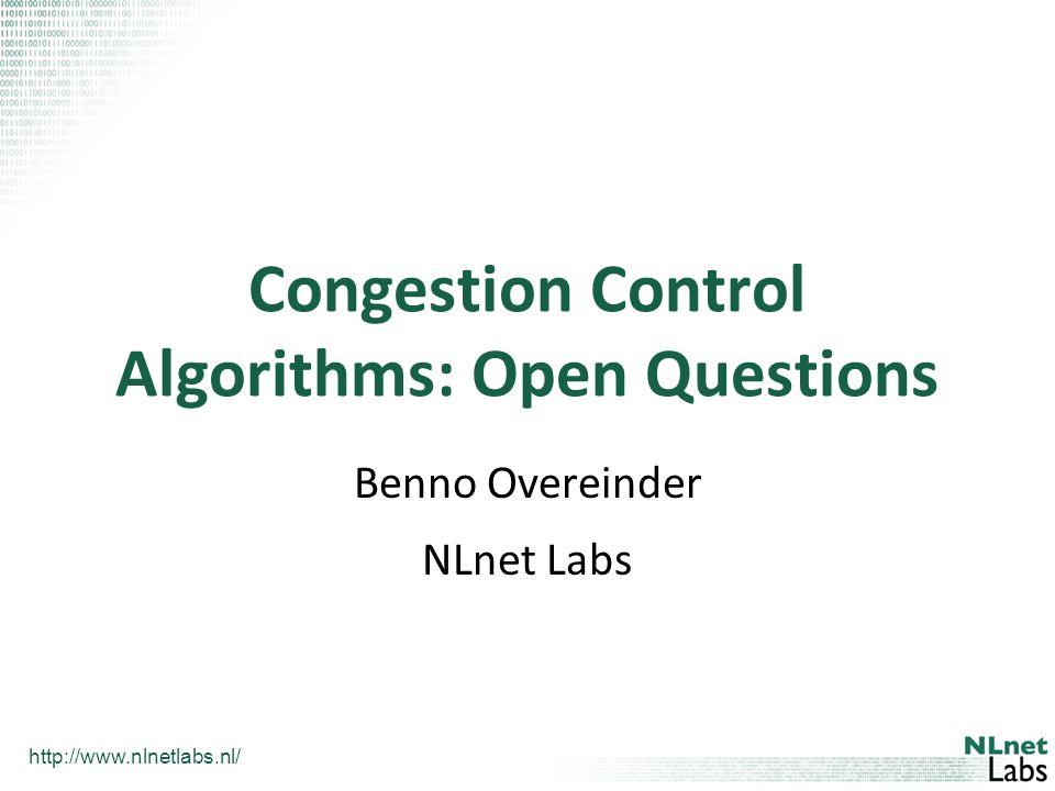 http://www.nlnetlabs.nl/ Congestion Control Algorithms: Open Questions Benno Overeinder NLnet Labs