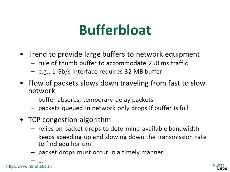 http://www.nlnetlabs.nl/ NLnet Labs Bufferbloat Trend to provide large buffers to network equipment –rule of thumb buffer to accommodate 250 ms traffi