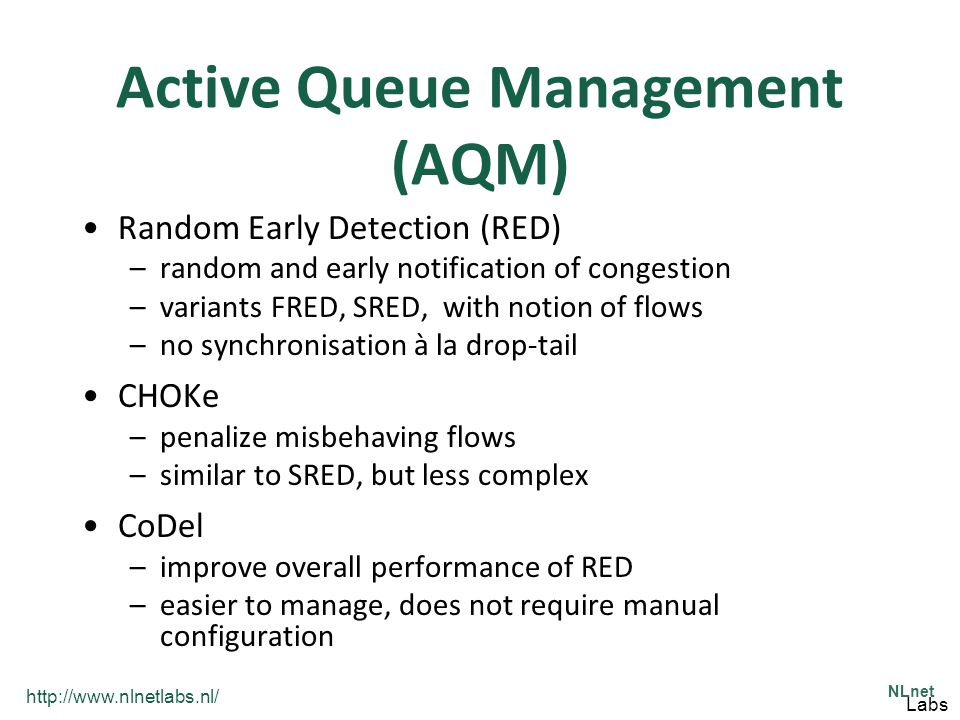 http://www.nlnetlabs.nl/ NLnet Labs Active Queue Management (AQM) Random Early Detection (RED) –random and early notification of congestion –variants