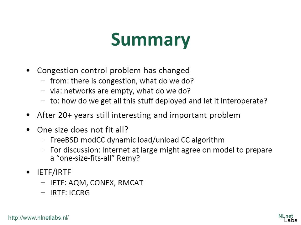 http://www.nlnetlabs.nl/ NLnet Labs Summary Congestion control problem has changed –from: there is congestion, what do we do? –via: networks are empty