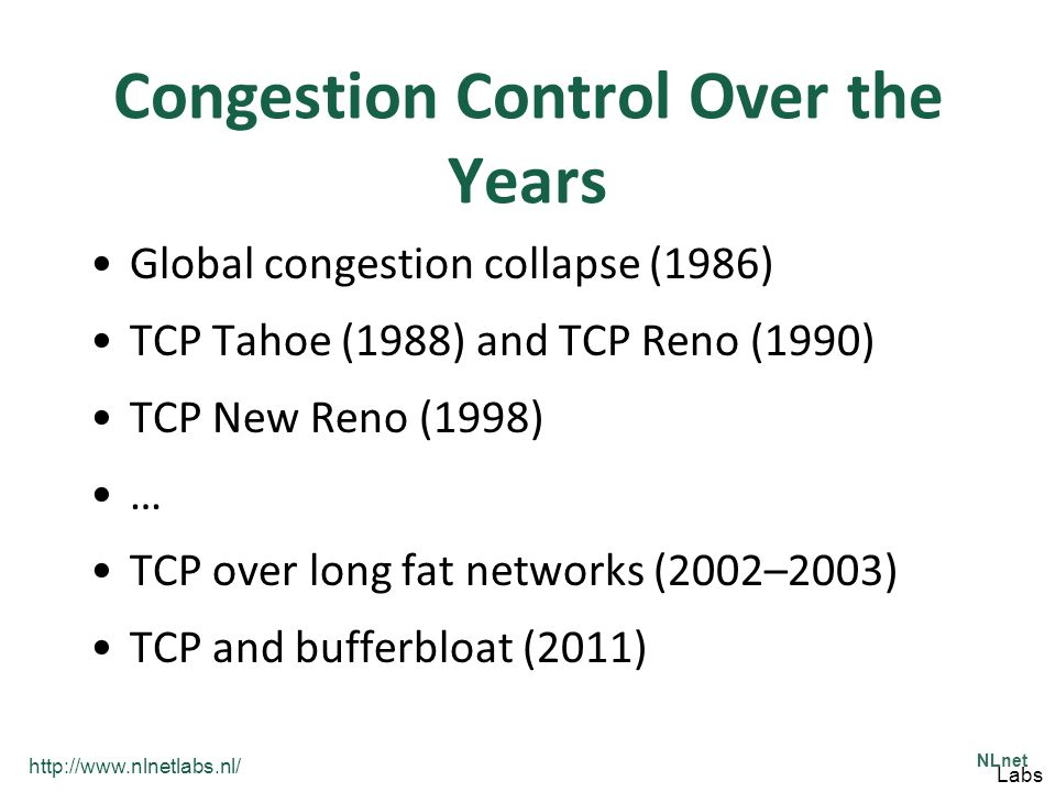 http://www.nlnetlabs.nl/ NLnet Labs Common Congestion Control Algorithms FreeBSD/Solaris –TCP New Reno –Reno: classic congestion avoidance –improves retransmission during the fast-recovery phase Linux –TCP CUBIC –BIC: optimized congestion control algorithm for LFN –CUBIC: less aggressive and more systematic derivative Windows –Compound TCP –achieve good performance for LFNs, while not harm fairness