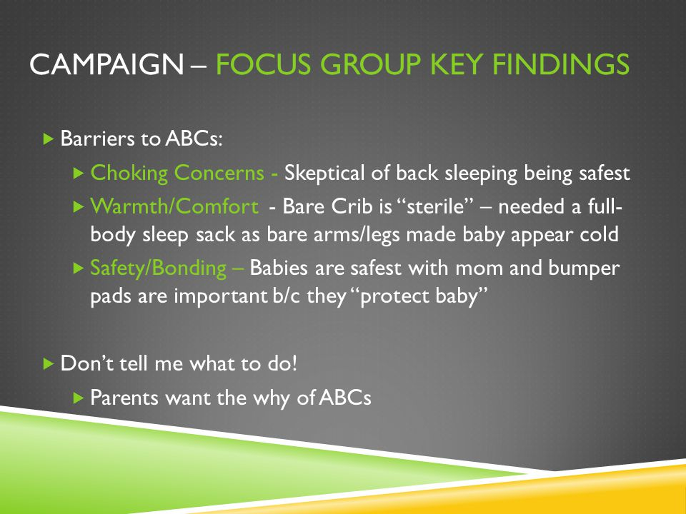 CAMPAIGN – FOCUS GROUP KEY FINDINGS  Barriers to ABCs:  Choking Concerns - Skeptical of back sleeping being safest  Warmth/Comfort - Bare Crib is ""