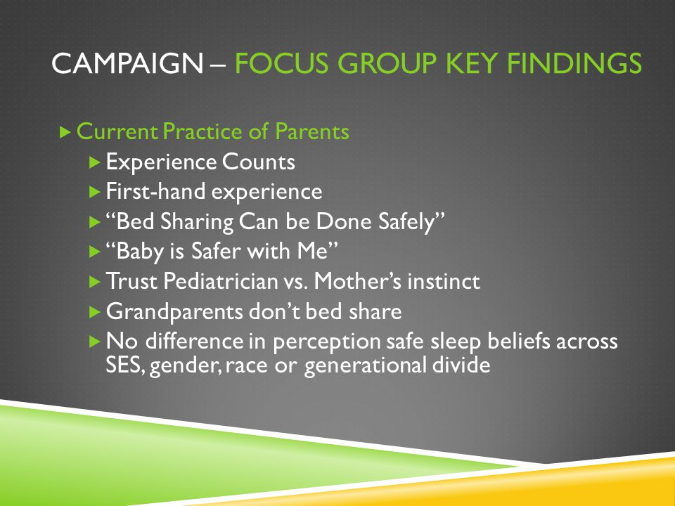 "CAMPAIGN – FOCUS GROUP KEY FINDINGS  Current Practice of Parents  Experience Counts  First-hand experience  ""Bed Sharing Can be Done Safely""  ""Ba"