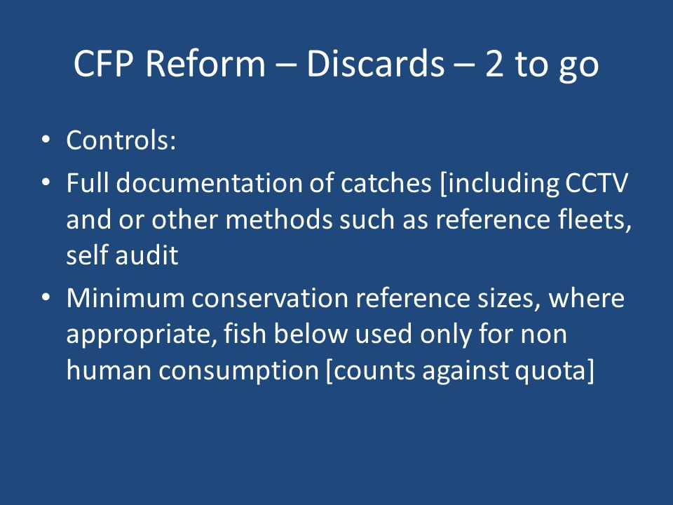 CFP Reform – Discards – 2 to go Controls: Full documentation of catches [including CCTV and or other methods such as reference fleets, self audit Minimum conservation reference sizes, where appropriate, fish below used only for non human consumption [counts against quota]
