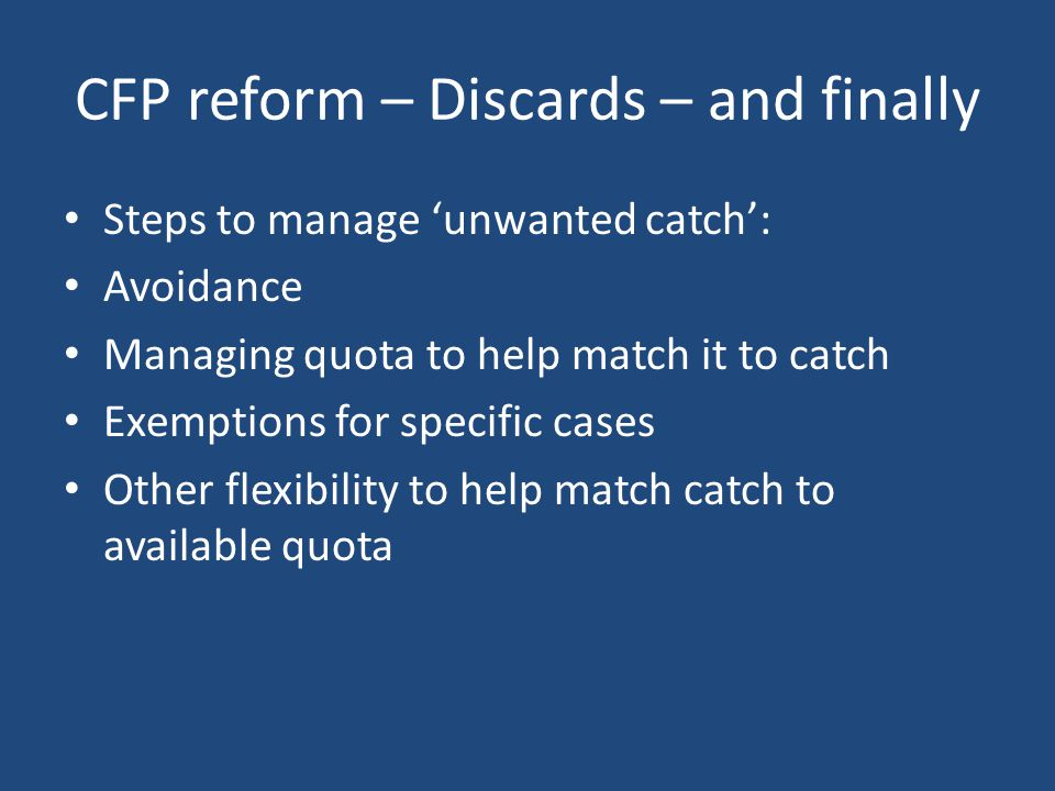CFP reform – Discards – and finally Steps to manage 'unwanted catch': Avoidance Managing quota to help match it to catch Exemptions for specific cases Other flexibility to help match catch to available quota
