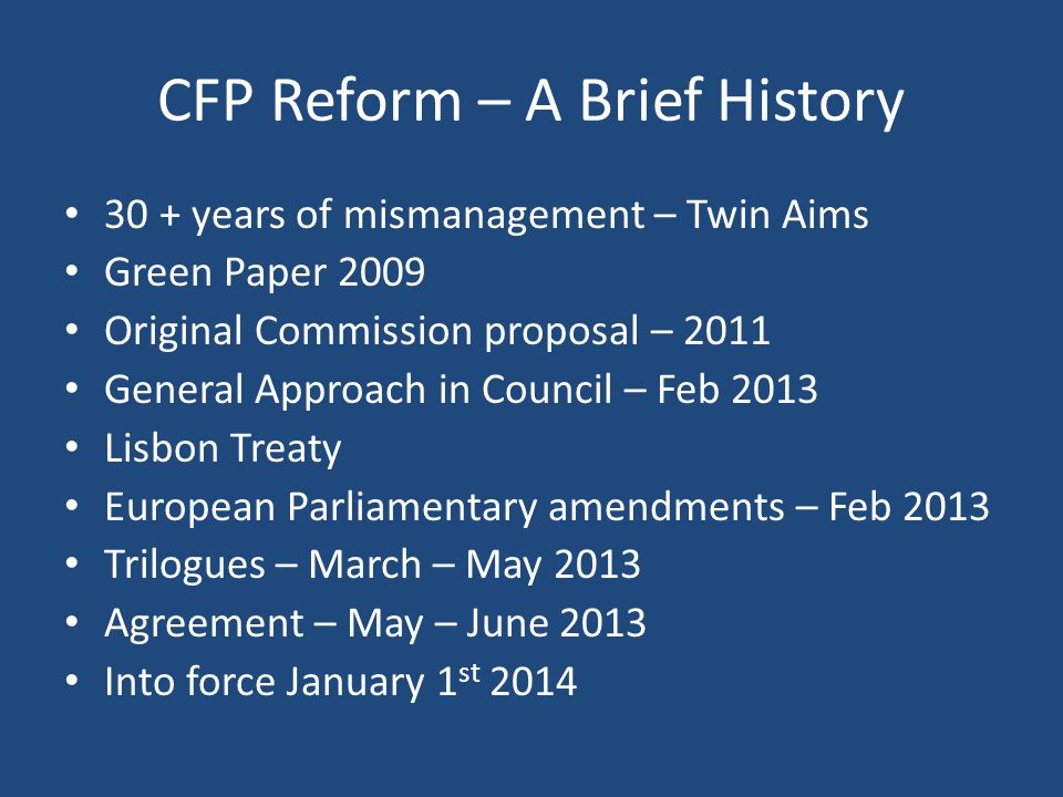 CFP Reform – A Brief History 30 + years of mismanagement – Twin Aims Green Paper 2009 Original Commission proposal – 2011 General Approach in Council – Feb 2013 Lisbon Treaty European Parliamentary amendments – Feb 2013 Trilogues – March – May 2013 Agreement – May – June 2013 Into force January 1 st 2014
