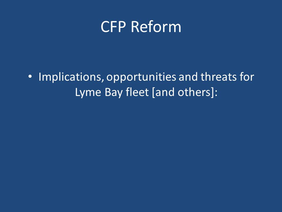 CFP Reform Implications, opportunities and threats for Lyme Bay fleet [and others]: