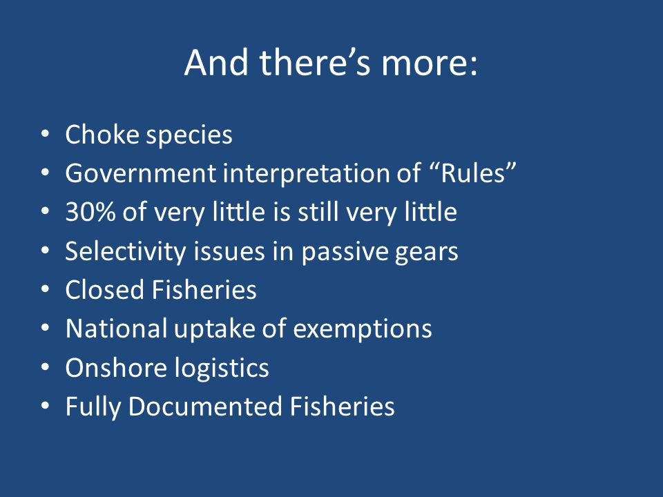 And there's more: Choke species Government interpretation of Rules 30% of very little is still very little Selectivity issues in passive gears Closed Fisheries National uptake of exemptions Onshore logistics Fully Documented Fisheries