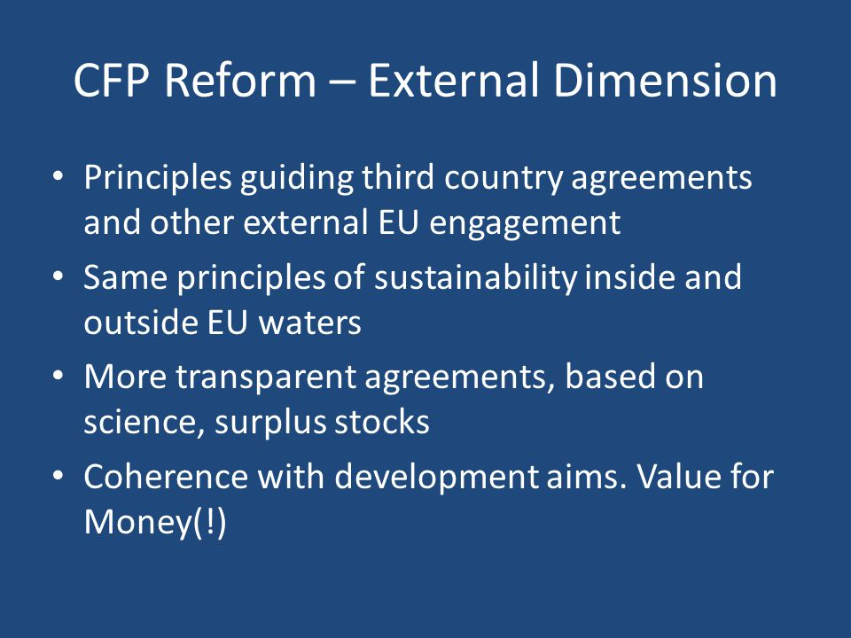 CFP Reform – External Dimension Principles guiding third country agreements and other external EU engagement Same principles of sustainability inside and outside EU waters More transparent agreements, based on science, surplus stocks Coherence with development aims.