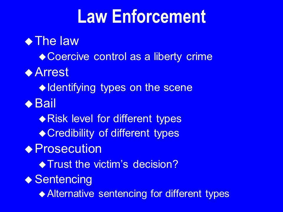 Law Enforcement u The law u Coercive control as a liberty crime u Arrest u Identifying types on the scene u Bail u Risk level for different types u Cr