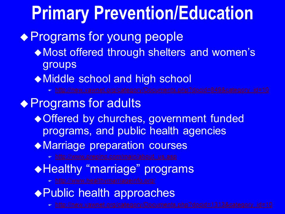Primary Prevention/Education u Programs for young people u Most offered through shelters and women's groups u Middle school and high school F http://new.vawnet.org/category/Documents.php docid=849&category_id=10 http://new.vawnet.org/category/Documents.php docid=849&category_id=10 u Programs for adults u Offered by churches, government funded programs, and public health agencies u Marriage preparation courses F http://www.prepinc.com/main/about_us.asp http://www.prepinc.com/main/about_us.asp u Healthy marriage programs F http://www.healthymarriageinfo.org/ http://www.healthymarriageinfo.org/ u Public health approaches F http://new.vawnet.org/category/Documents.php docid=1313&category_id=10 http://new.vawnet.org/category/Documents.php docid=1313&category_id=10