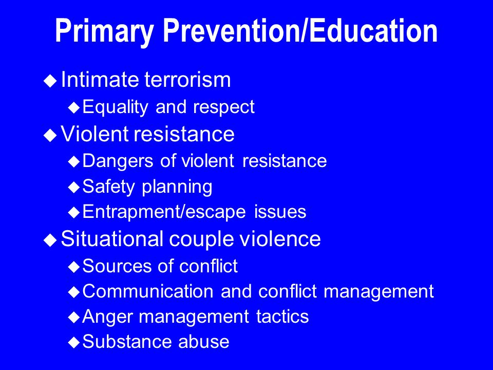 Primary Prevention/Education u Intimate terrorism u Equality and respect u Violent resistance u Dangers of violent resistance u Safety planning u Entr
