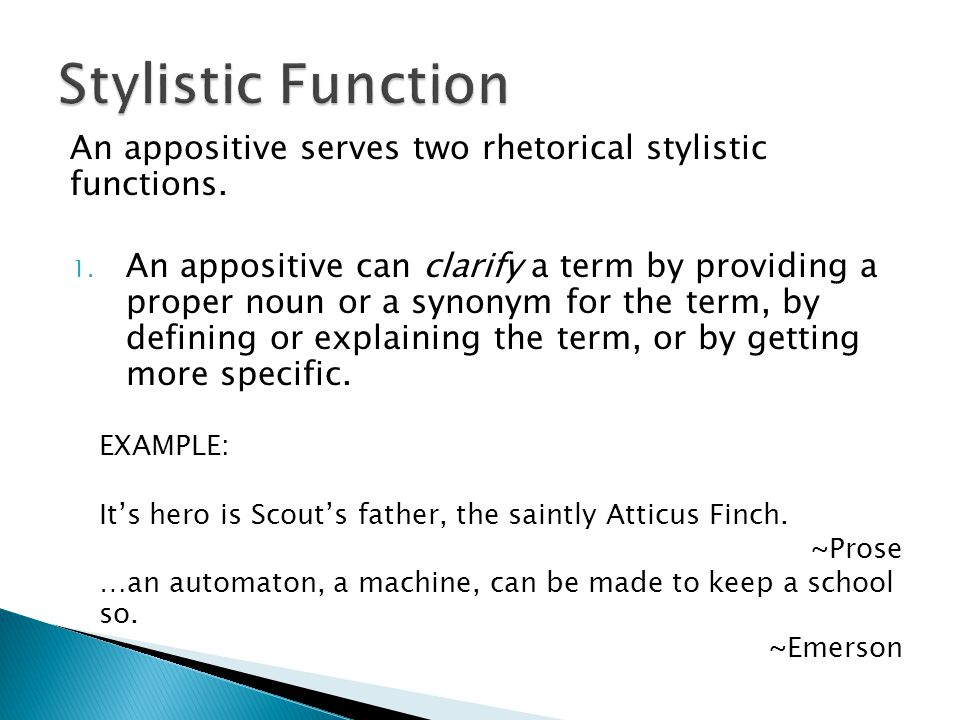 An appositive serves two rhetorical stylistic functions. 1. An appositive can clarify a term by providing a proper noun or a synonym for the term, by