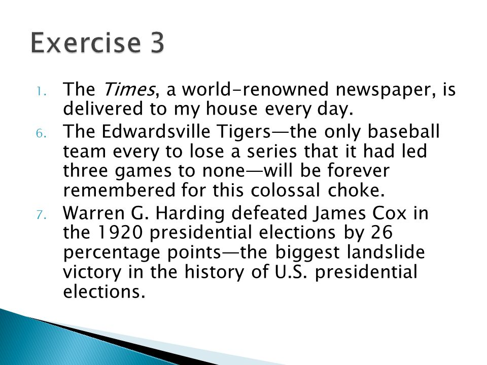 1. The Times, a world-renowned newspaper, is delivered to my house every day. 6. The Edwardsville Tigers—the only baseball team every to lose a series