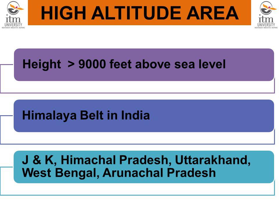 HIGH ALTITUDE AREA Height > 9000 feet above sea levelHimalaya Belt in India J & K, Himachal Pradesh, Uttarakhand, West Bengal, Arunachal Pradesh