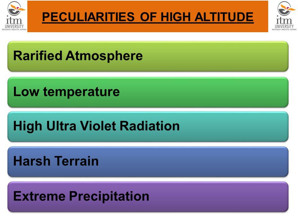 PECULIARITIES OF HIGH ALTITUDE Rarified AtmosphereLow temperatureHigh Ultra Violet RadiationHarsh TerrainExtreme Precipitation