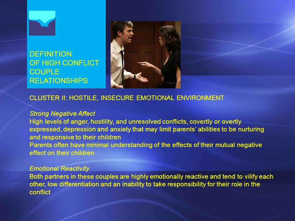 DEFINITION OF HIGH CONFLICT COUPLE RELATIONSHIPS CLUSTER II: HOSTILE, INSECURE EMOTIONAL ENVIRONMENT Strong Negative Affect High levels of anger, hostility, and unresolved conflicts, covertly or overtly expressed, depression and anxiety that may limit parents' abilities to be nurturing and responsive to their children Parents often have minimal understanding of the effects of their mutual negative effect on their children Emotional Reactivity Both partners in these couples are highly emotionally reactive and tend to vilify each other, low differentiation and an inability to take responsibility for their role in the conflict