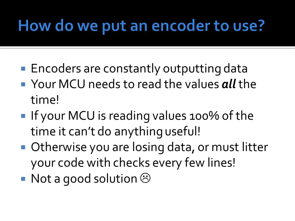  Encoders are constantly outputting data  Your MCU needs to read the values all the time!  If your MCU is reading values 100% of the time it can't