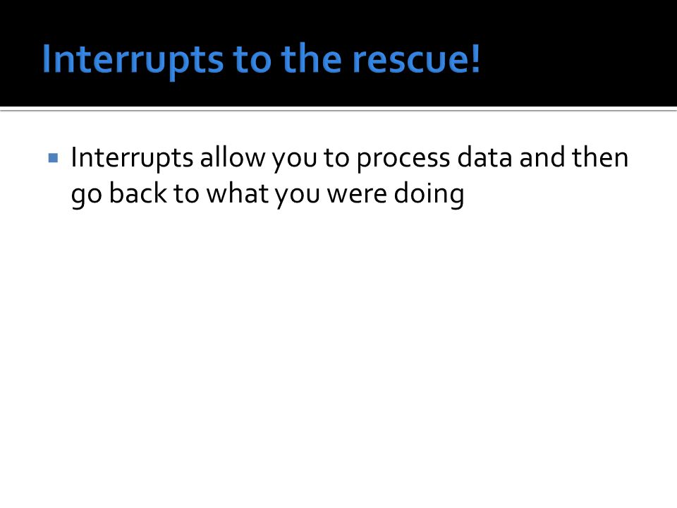  Interrupts allow you to process data and then go back to what you were doing