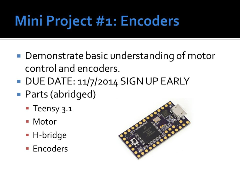  Demonstrate basic understanding of motor control and encoders.  DUE DATE: 11/7/2014 SIGN UP EARLY  Parts (abridged)  Teensy 3.1  Motor  H-bridg