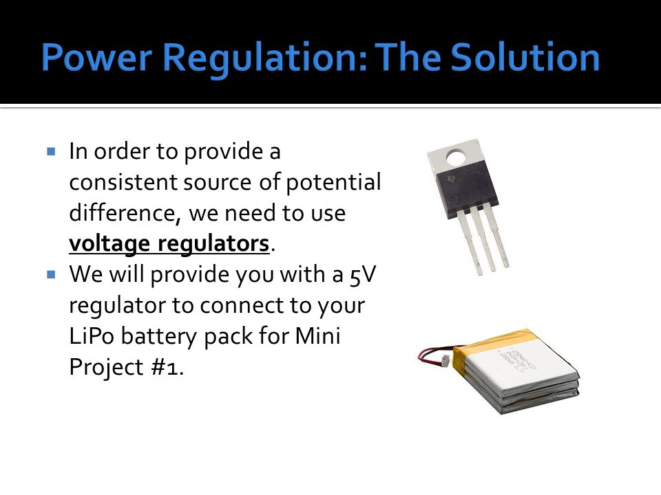  In order to provide a consistent source of potential difference, we need to use voltage regulators.  We will provide you with a 5V regulator to con